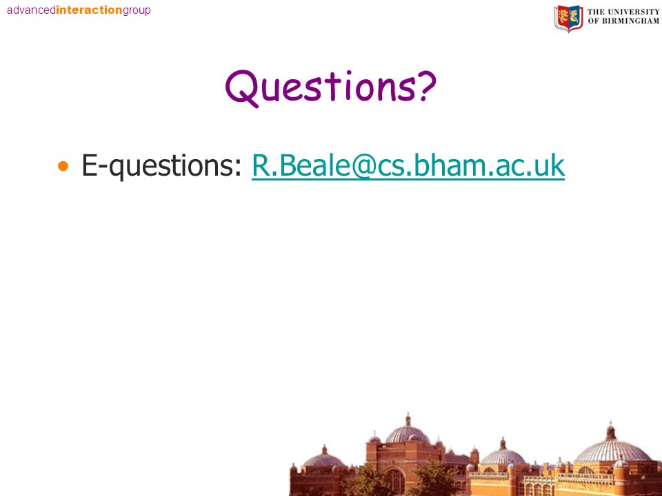 advanced interaction group Questions E-questions: R.Beale@cs.bham.ac.ukR.Beale@cs.bham.ac.uk