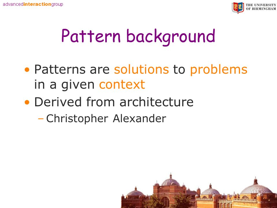 advanced interaction group Pattern background Patterns are solutions to problems in a given context Derived from architecture –Christopher Alexander