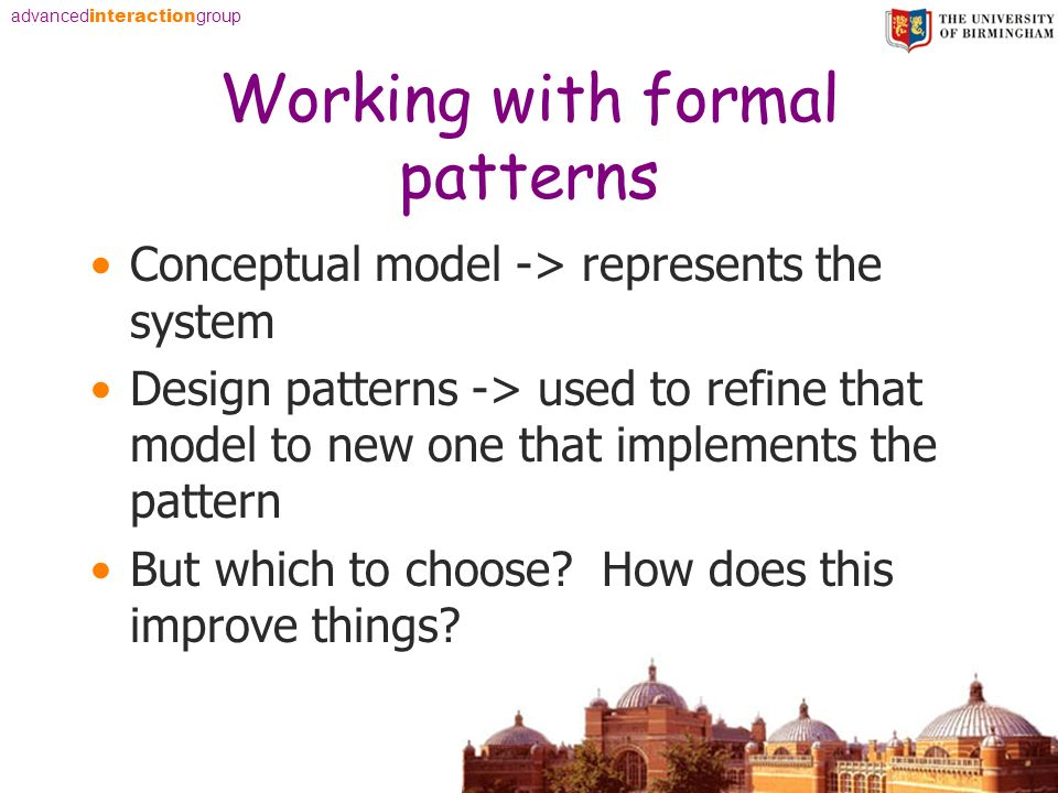 advanced interaction group Working with formal patterns Conceptual model -> represents the system Design patterns -> used to refine that model to new one that implements the pattern But which to choose.