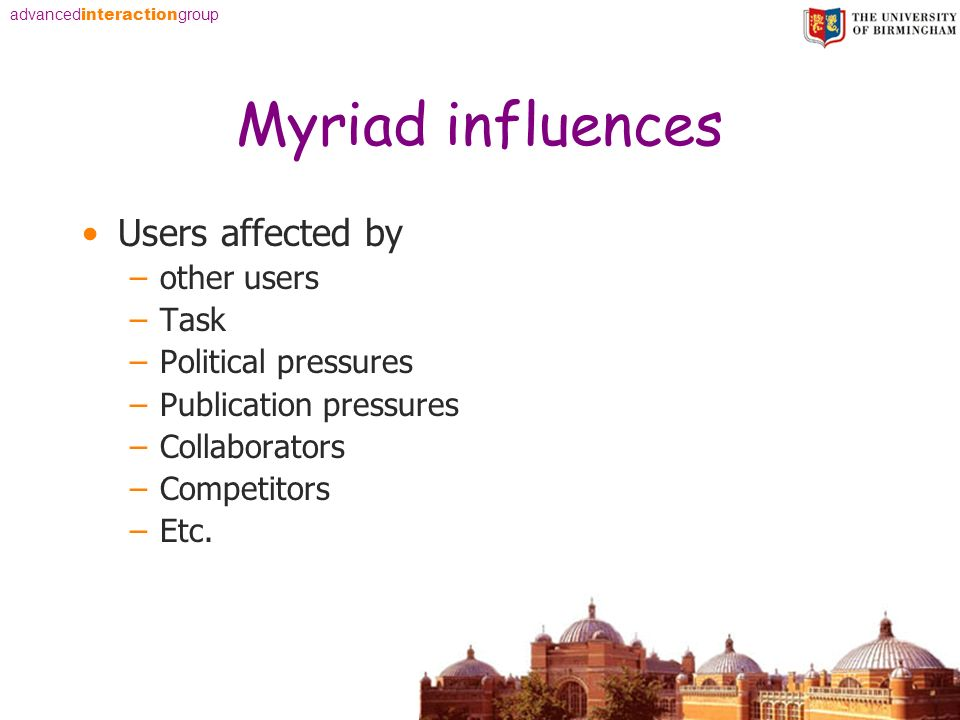 advanced interaction group Myriad influences Users affected by –other users –Task –Political pressures –Publication pressures –Collaborators –Competitors –Etc.