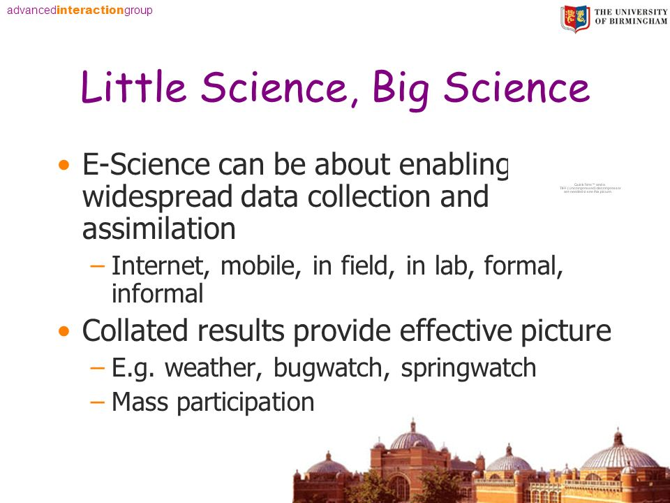 advanced interaction group Little Science, Big Science E-Science can be about enabling widespread data collection and assimilation –Internet, mobile, in field, in lab, formal, informal Collated results provide effective picture –E.g.