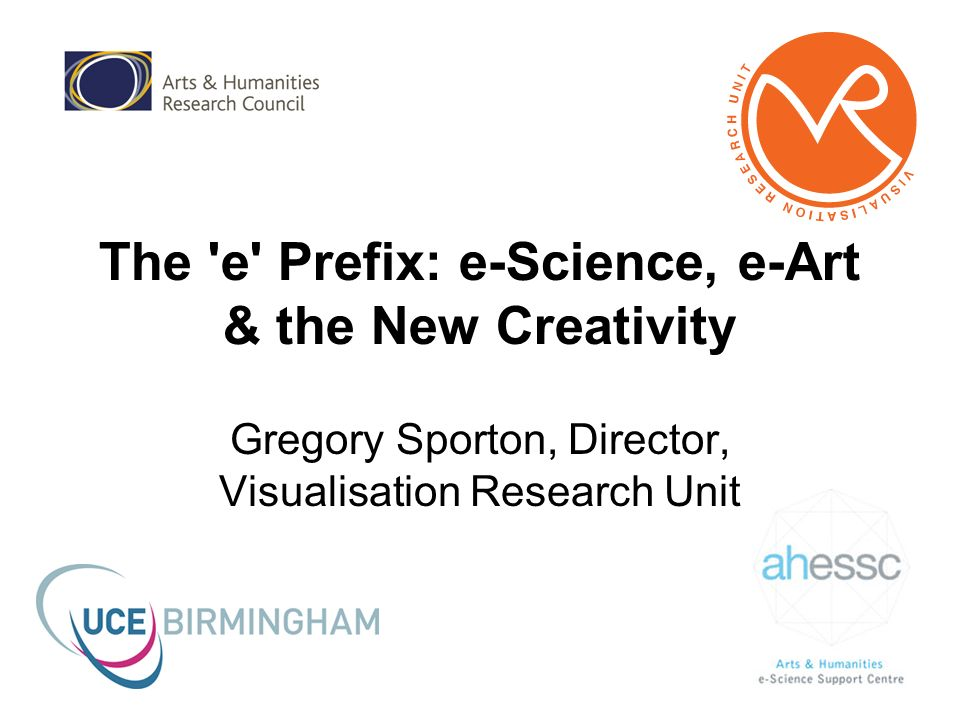 The e Prefix: e-Science, e-Art & the New Creativity Gregory Sporton, Director, Visualisation Research Unit