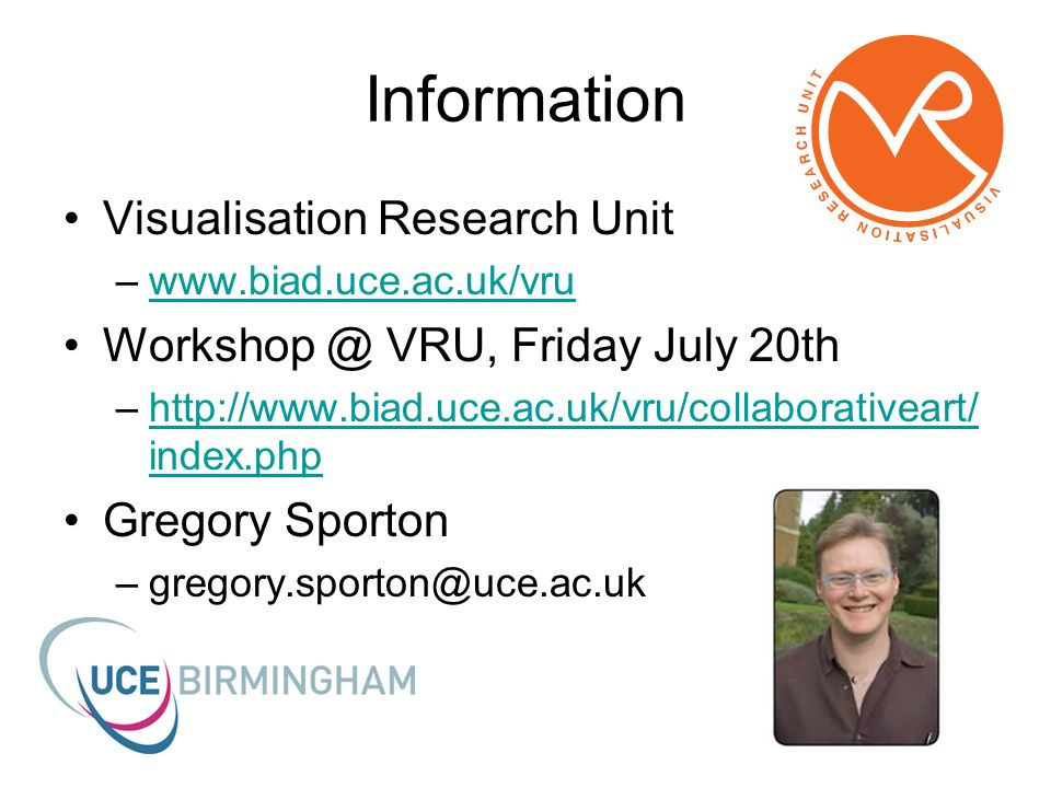 Information Visualisation Research Unit –www.biad.uce.ac.uk/vruwww.biad.uce.ac.uk/vru Workshop @ VRU, Friday July 20th –http://www.biad.uce.ac.uk/vru/collaborativeart/ index.phphttp://www.biad.uce.ac.uk/vru/collaborativeart/ index.php Gregory Sporton –gregory.sporton@uce.ac.uk