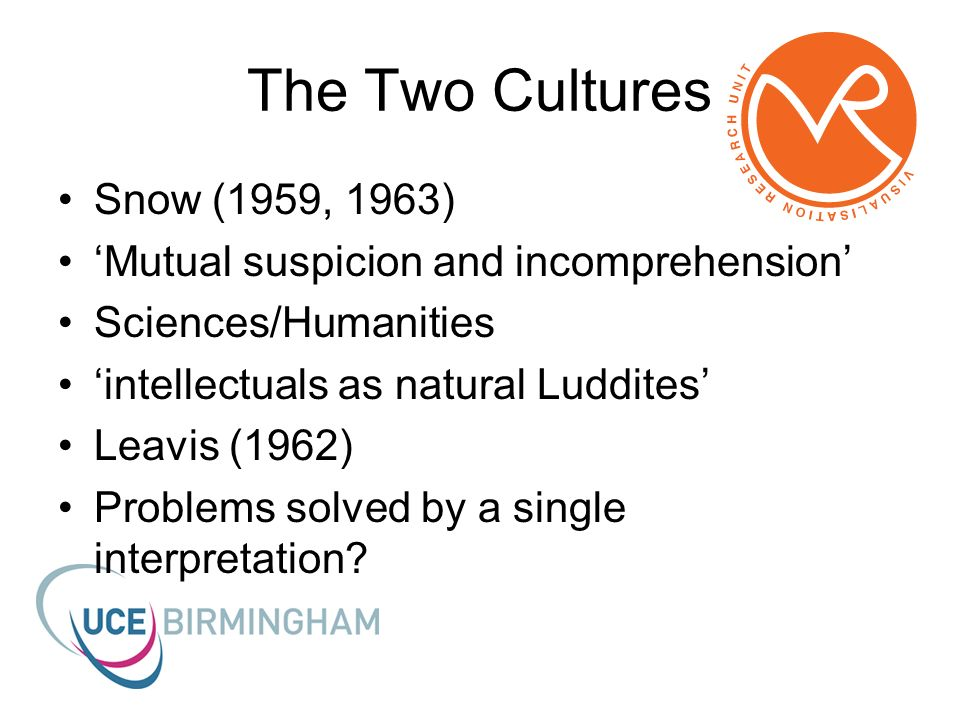 The Two Cultures Snow (1959, 1963) Mutual suspicion and incomprehension Sciences/Humanities intellectuals as natural Luddites Leavis (1962) Problems solved by a single interpretation