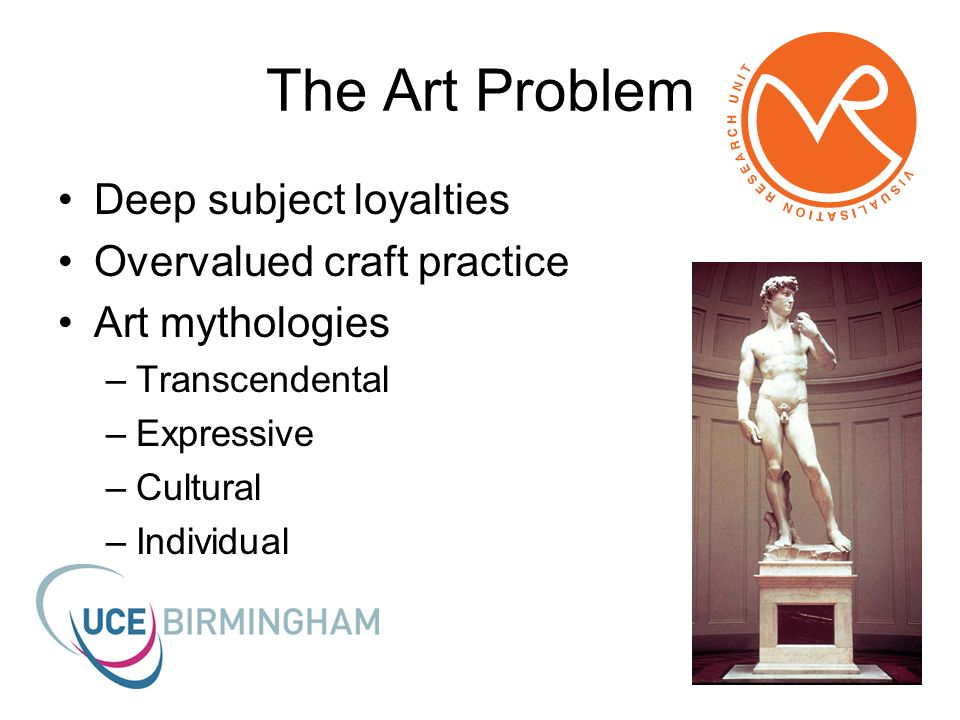 The Art Problem Deep subject loyalties Overvalued craft practice Art mythologies –Transcendental –Expressive –Cultural –Individual