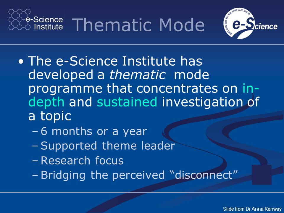 Thematic Mode The e-Science Institute has developed a thematic mode programme that concentrates on in- depth and sustained investigation of a topic –6 months or a year –Supported theme leader –Research focus –Bridging the perceived disconnect Slide from Dr Anna Kenway