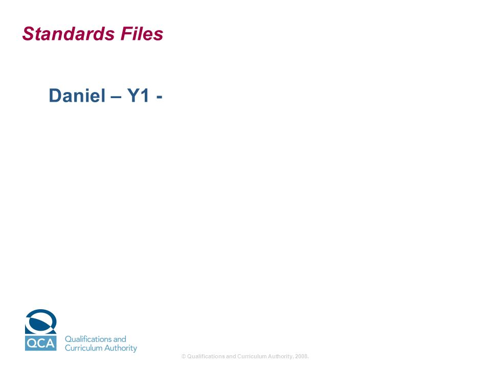 © Qualifications and Curriculum Authority, 2008. Standards Files Daniel – Y1 -