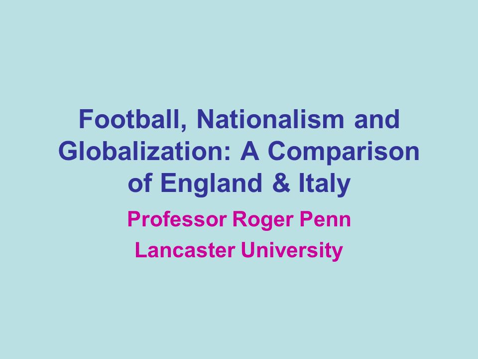 Football, Nationalism and Globalization: A Comparison of England & Italy Professor Roger Penn Lancaster University