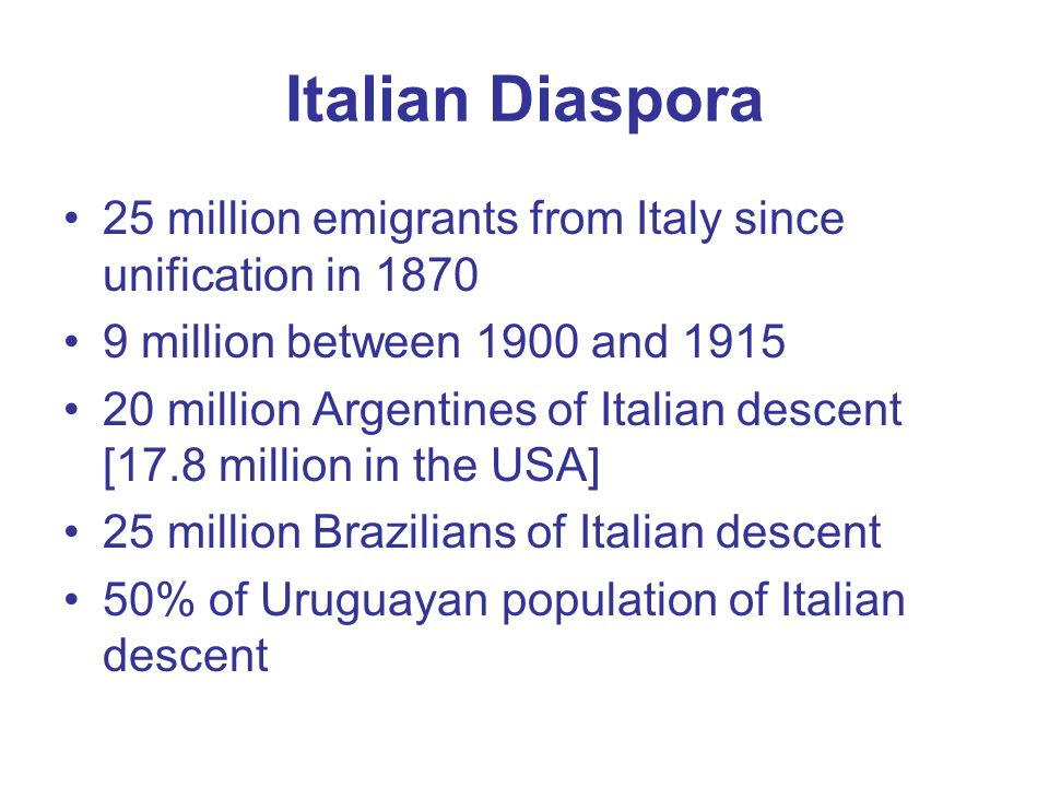 Italian Diaspora 25 million emigrants from Italy since unification in 1870 9 million between 1900 and 1915 20 million Argentines of Italian descent [17.8 million in the USA] 25 million Brazilians of Italian descent 50% of Uruguayan population of Italian descent