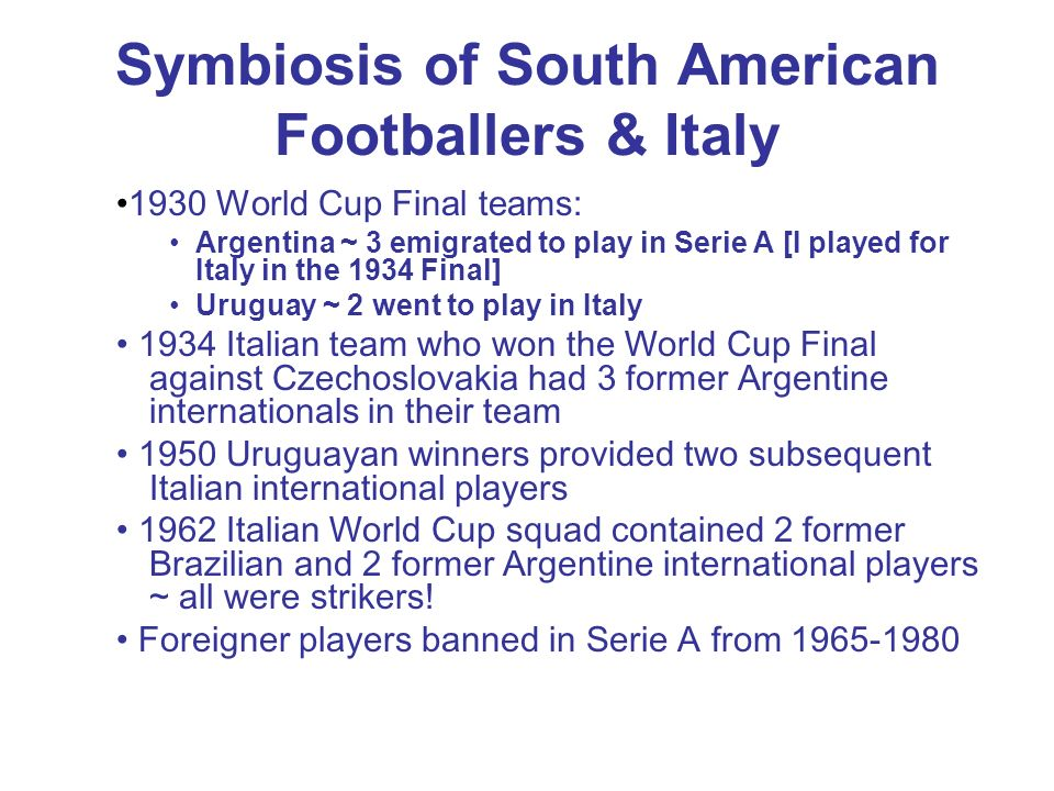 Symbiosis of South American Footballers & Italy 1930 World Cup Final teams: Argentina ~ 3 emigrated to play in Serie A [I played for Italy in the 1934 Final] Uruguay ~ 2 went to play in Italy 1934 Italian team who won the World Cup Final against Czechoslovakia had 3 former Argentine internationals in their team 1950 Uruguayan winners provided two subsequent Italian international players 1962 Italian World Cup squad contained 2 former Brazilian and 2 former Argentine international players ~ all were strikers.