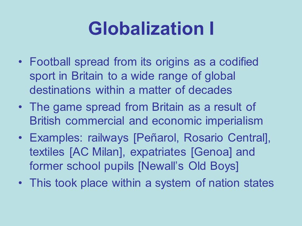 Globalization I Football spread from its origins as a codified sport in Britain to a wide range of global destinations within a matter of decades The game spread from Britain as a result of British commercial and economic imperialism Examples: railways [Peñarol, Rosario Central], textiles [AC Milan], expatriates [Genoa] and former school pupils [Newalls Old Boys] This took place within a system of nation states