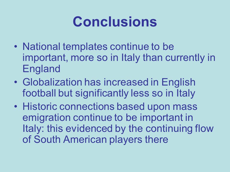 Conclusions National templates continue to be important, more so in Italy than currently in England Globalization has increased in English football but significantly less so in Italy Historic connections based upon mass emigration continue to be important in Italy: this evidenced by the continuing flow of South American players there