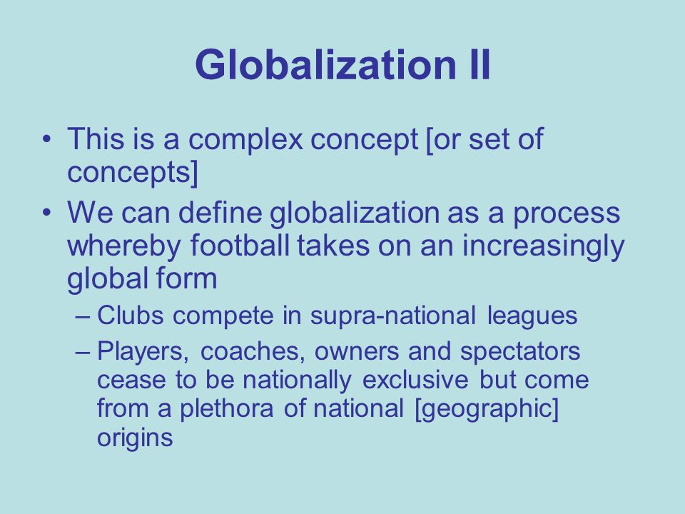 Globalization II This is a complex concept [or set of concepts] We can define globalization as a process whereby football takes on an increasingly global form –Clubs compete in supra-national leagues –Players, coaches, owners and spectators cease to be nationally exclusive but come from a plethora of national [geographic] origins