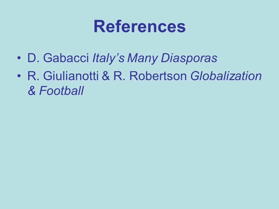 References D. Gabacci Italys Many Diasporas R. Giulianotti & R. Robertson Globalization & Football