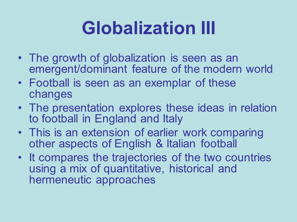 Globalization III The growth of globalization is seen as an emergent/dominant feature of the modern world Football is seen as an exemplar of these changes The presentation explores these ideas in relation to football in England and Italy This is an extension of earlier work comparing other aspects of English & Italian football It compares the trajectories of the two countries using a mix of quantitative, historical and hermeneutic approaches