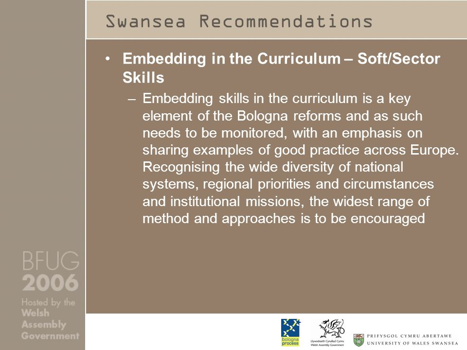 Swansea Recommendations Embedding in the Curriculum – Soft/Sector Skills –Embedding skills in the curriculum is a key element of the Bologna reforms and as such needs to be monitored, with an emphasis on sharing examples of good practice across Europe.