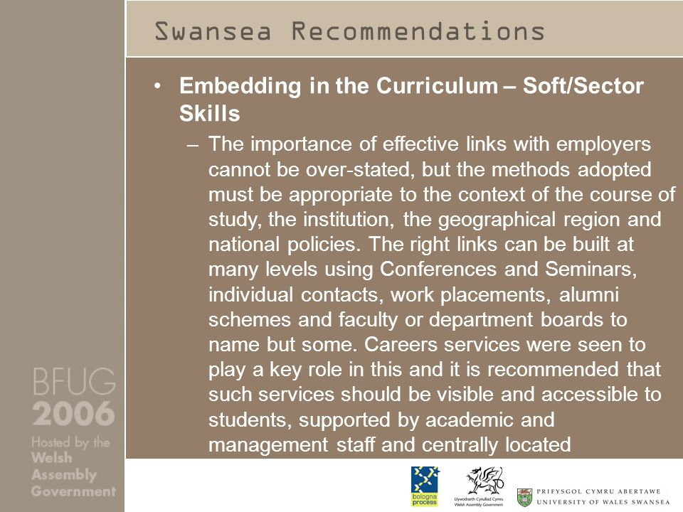 Swansea Recommendations Embedding in the Curriculum – Soft/Sector Skills –The importance of effective links with employers cannot be over-stated, but the methods adopted must be appropriate to the context of the course of study, the institution, the geographical region and national policies.