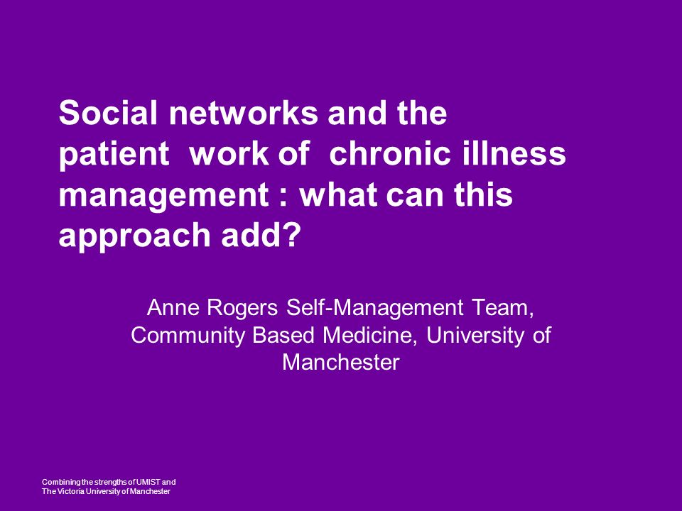 Combining the strengths of UMIST and The Victoria University of Manchester Social networks and the patient work of chronic illness management : what can this approach add.