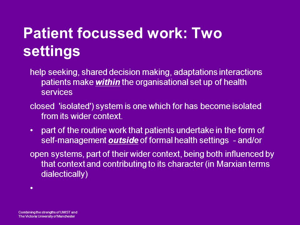 Combining the strengths of UMIST and The Victoria University of Manchester Patient focussed work: Two settings help seeking, shared decision making, adaptations interactions patients make within the organisational set up of health services closed isolated ) system is one which for has become isolated from its wider context.