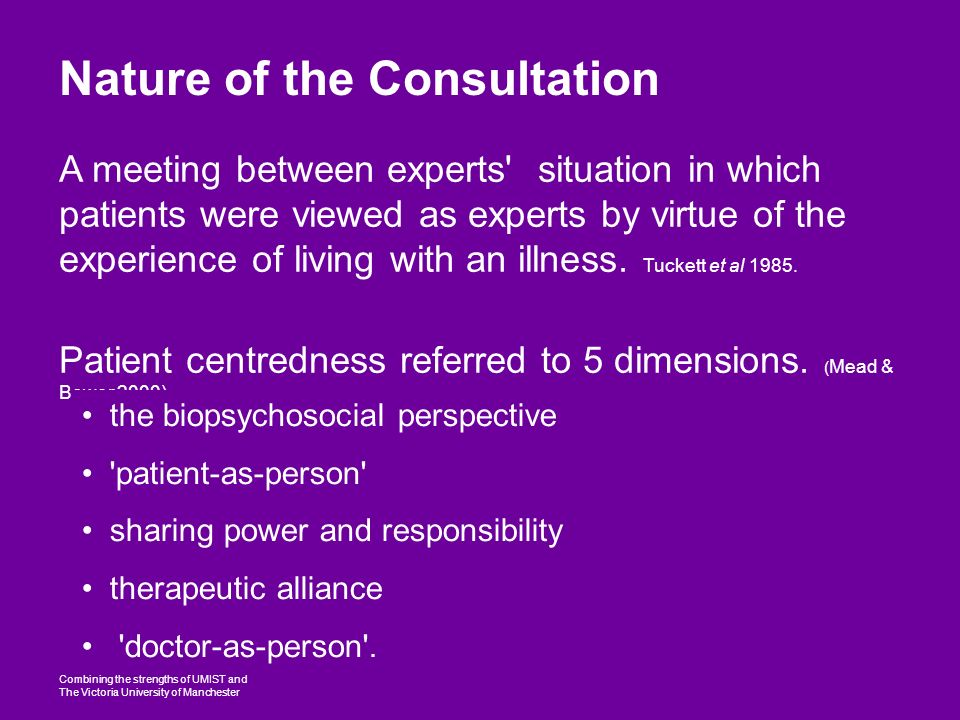 Combining the strengths of UMIST and The Victoria University of Manchester Nature of the Consultation A meeting between experts situation in which patients were viewed as experts by virtue of the experience of living with an illness.