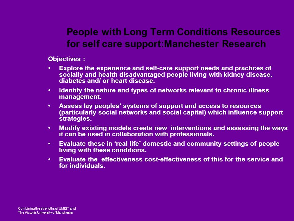 Combining the strengths of UMIST and The Victoria University of Manchester People with Long Term Conditions Resources for self care support:Manchester Research Objectives : Explore the experience and self-care support needs and practices of socially and health disadvantaged people living with kidney disease, diabetes and/ or heart disease.