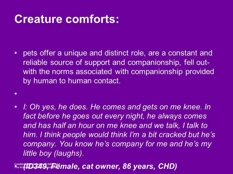 Combining the strengths of UMIST and The Victoria University of Manchester Creature comforts: pets offer a unique and distinct role, are a constant and reliable source of support and companionship, fell out- with the norms associated with companionship provided by human to human contact.
