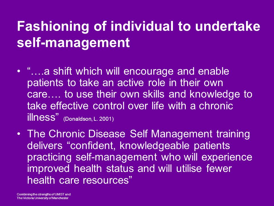 Combining the strengths of UMIST and The Victoria University of Manchester Fashioning of individual to undertake self-management ….a shift which will encourage and enable patients to take an active role in their own care….