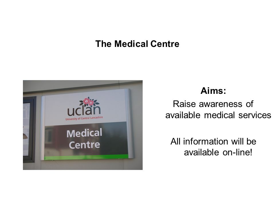 The Medical Centre Aims: Raise awareness of available medical services All information will be available on-line!