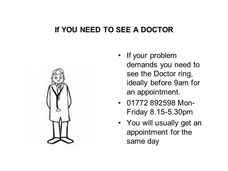 If YOU NEED TO SEE A DOCTOR If your problem demands you need to see the Doctor ring, ideally before 9am for an appointment.