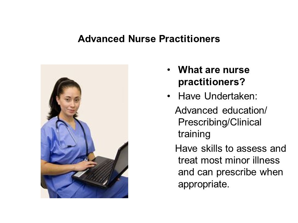 Advanced Nurse Practitioners What are nurse practitioners.