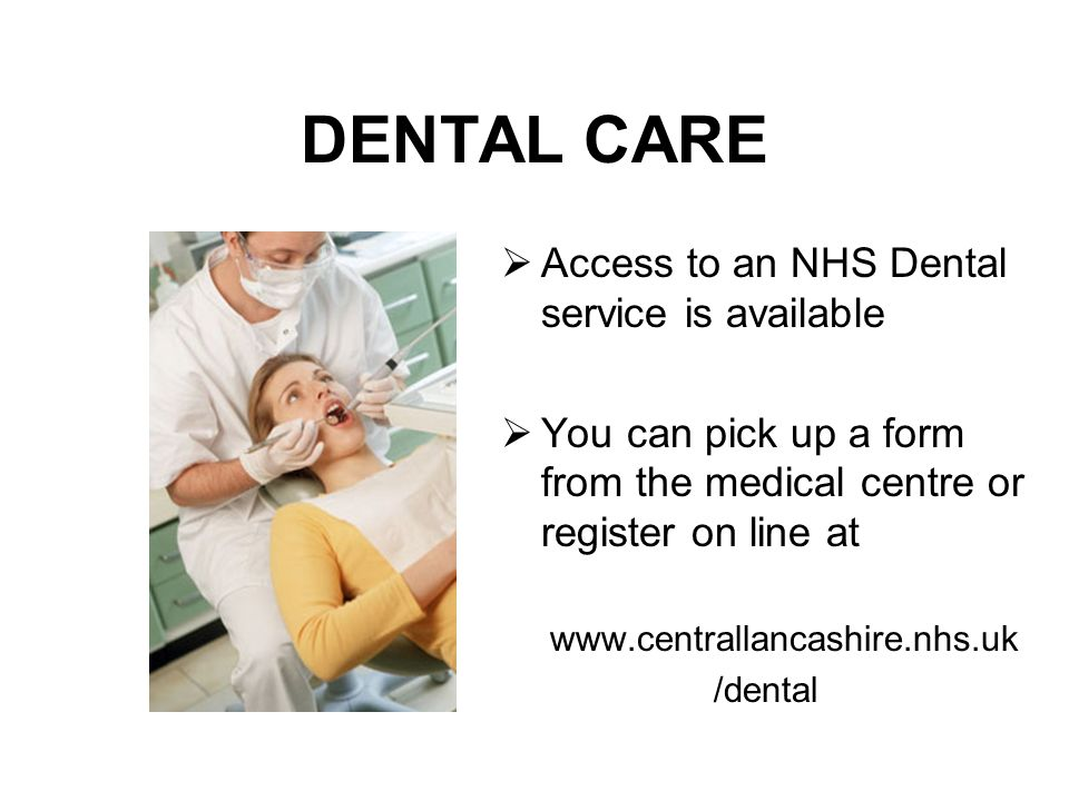 DENTAL CARE Access to an NHS Dental service is available You can pick up a form from the medical centre or register on line at www.centrallancashire.nhs.uk /dental