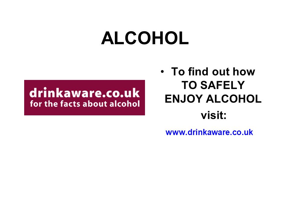 ALCOHOL To find out how TO SAFELY ENJOY ALCOHOL visit: www.drinkaware.co.uk