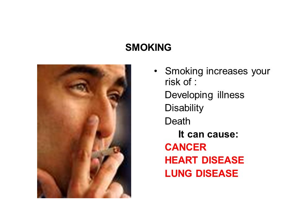 SMOKING Smoking increases your risk of : Developing illness Disability Death It can cause: CANCER HEART DISEASE LUNG DISEASE