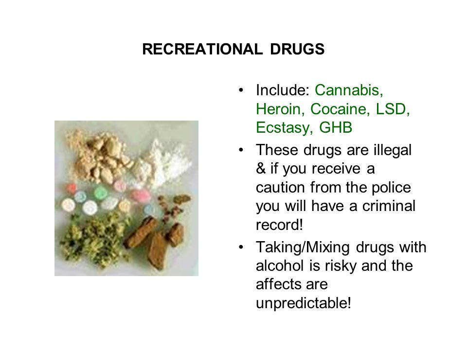 RECREATIONAL DRUGS Include: Cannabis, Heroin, Cocaine, LSD, Ecstasy, GHB These drugs are illegal & if you receive a caution from the police you will have a criminal record.