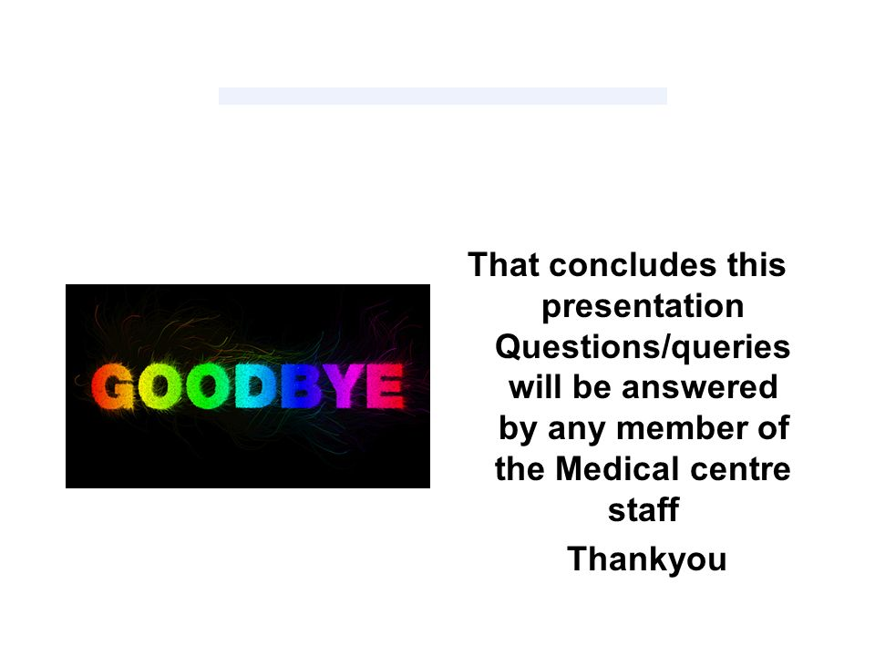 That concludes this presentation Questions/queries will be answered by any member of the Medical centre staff Thankyou