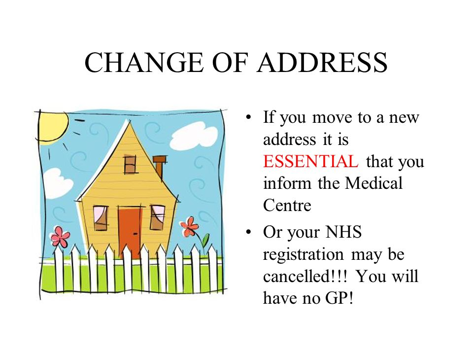 CHANGE OF ADDRESS If you move to a new address it is ESSENTIAL that you inform the Medical Centre Or your NHS registration may be cancelled!!.