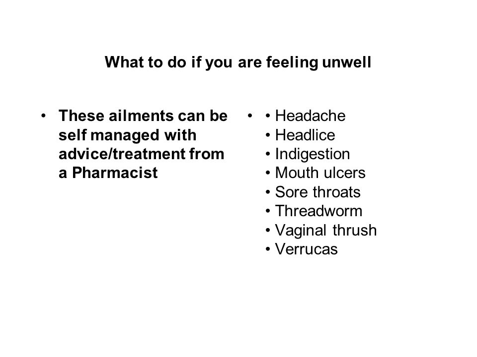 What to do if you are feeling unwell These ailments can be self managed with advice/treatment from a Pharmacist Headache Headlice Indigestion Mouth ulcers Sore throats Threadworm Vaginal thrush Verrucas
