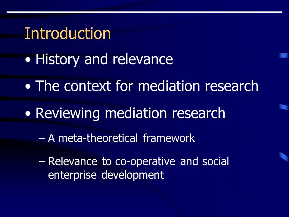 Introduction History and relevance The context for mediation research Reviewing mediation research –A meta-theoretical framework –Relevance to co-operative and social enterprise development