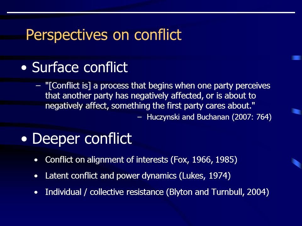 Perspectives on conflict Surface conflict – [Conflict is] a process that begins when one party perceives that another party has negatively affected, or is about to negatively affect, something the first party cares about. –Huczynski and Buchanan (2007: 764) Deeper conflict Conflict on alignment of interests (Fox, 1966, 1985) Latent conflict and power dynamics (Lukes, 1974) Individual / collective resistance (Blyton and Turnbull, 2004)
