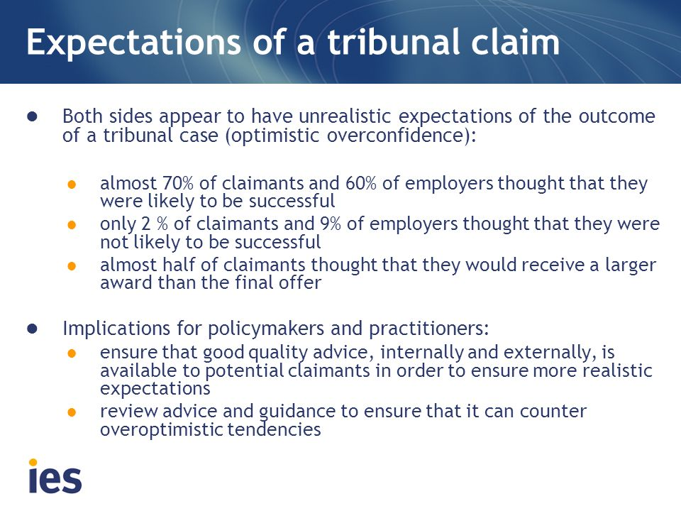 Expectations of a tribunal claim Both sides appear to have unrealistic expectations of the outcome of a tribunal case (optimistic overconfidence): almost 70% of claimants and 60% of employers thought that they were likely to be successful only 2 % of claimants and 9% of employers thought that they were not likely to be successful almost half of claimants thought that they would receive a larger award than the final offer Implications for policymakers and practitioners: ensure that good quality advice, internally and externally, is available to potential claimants in order to ensure more realistic expectations review advice and guidance to ensure that it can counter overoptimistic tendencies