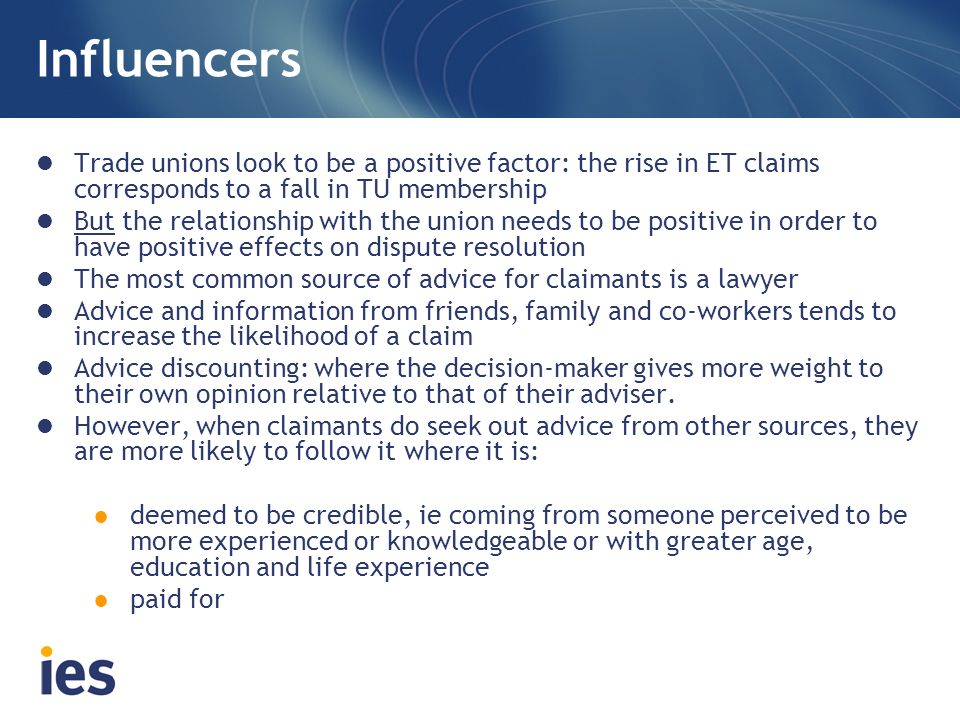 Influencers Trade unions look to be a positive factor: the rise in ET claims corresponds to a fall in TU membership But the relationship with the union needs to be positive in order to have positive effects on dispute resolution The most common source of advice for claimants is a lawyer Advice and information from friends, family and co-workers tends to increase the likelihood of a claim Advice discounting: where the decision-maker gives more weight to their own opinion relative to that of their adviser.