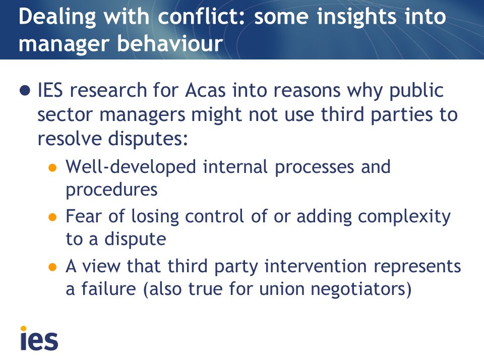 Dealing with conflict: some insights into manager behaviour IES research for Acas into reasons why public sector managers might not use third parties to resolve disputes: Well-developed internal processes and procedures Fear of losing control of or adding complexity to a dispute A view that third party intervention represents a failure (also true for union negotiators)