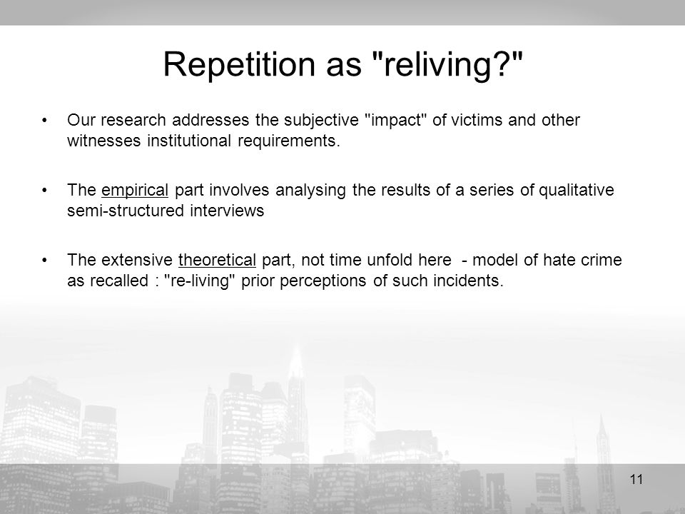 11 Repetition as reliving Our research addresses the subjective impact of victims and other witnesses institutional requirements.