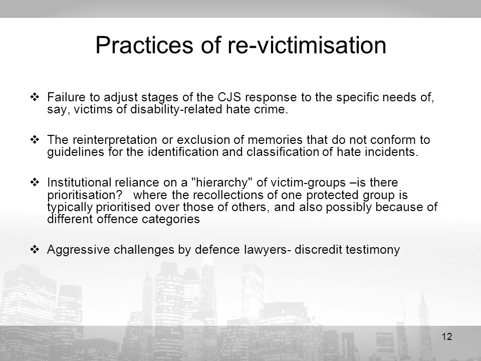 12 Practices of re-victimisation Failure to adjust stages of the CJS response to the specific needs of, say, victims of disability-related hate crime.