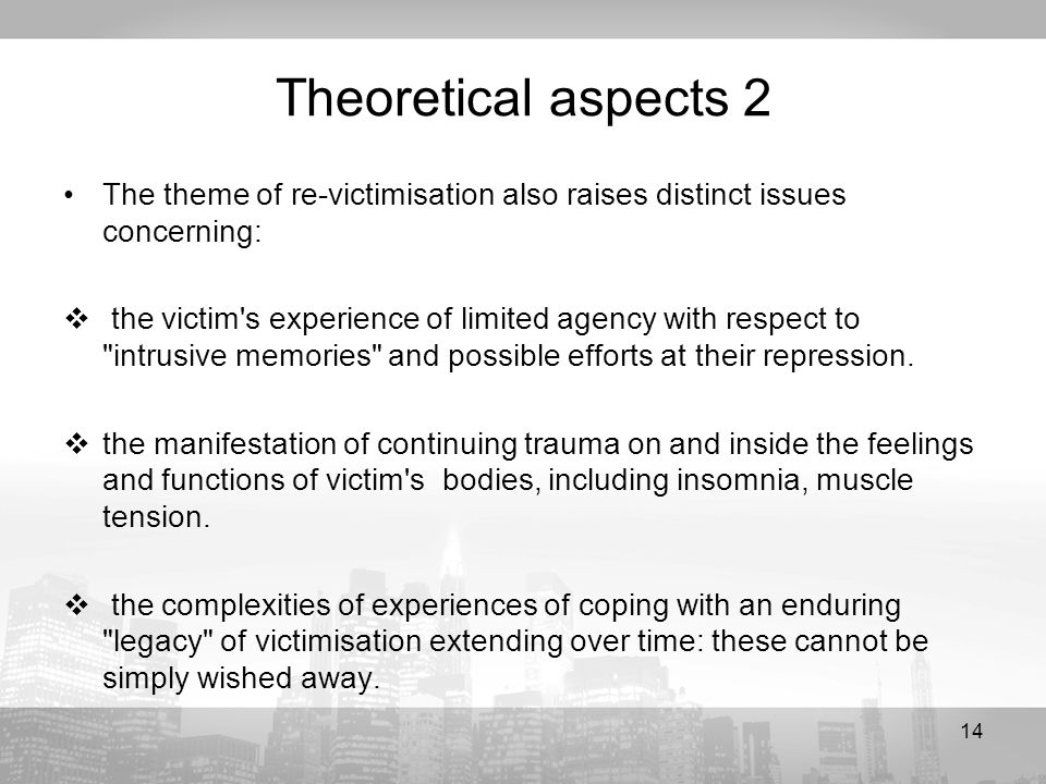 14 Theoretical aspects 2 The theme of re-victimisation also raises distinct issues concerning: the victim s experience of limited agency with respect to intrusive memories and possible efforts at their repression.