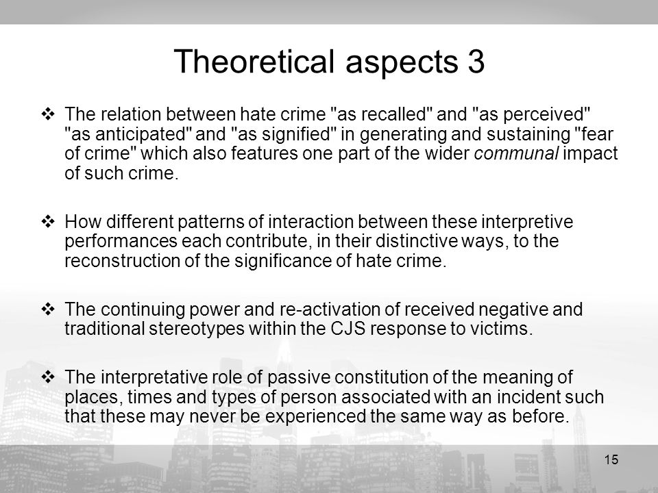15 Theoretical aspects 3 The relation between hate crime as recalled and as perceived as anticipated and as signified in generating and sustaining fear of crime which also features one part of the wider communal impact of such crime.