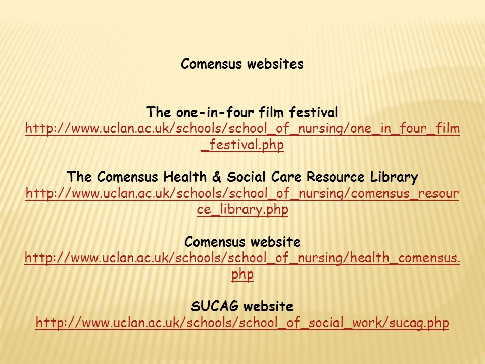 Comensus websites The one-in-four film festival http://www.uclan.ac.uk/schools/school_of_nursing/one_in_four_film _festival.php The Comensus Health & Social Care Resource Library http://www.uclan.ac.uk/schools/school_of_nursing/comensus_resour ce_library.php http://www.uclan.ac.uk/schools/school_of_nursing/one_in_four_film _festival.php http://www.uclan.ac.uk/schools/school_of_nursing/comensus_resour ce_library.php Comensus website http://www.uclan.ac.uk/schools/school_of_nursing/health_comensus.