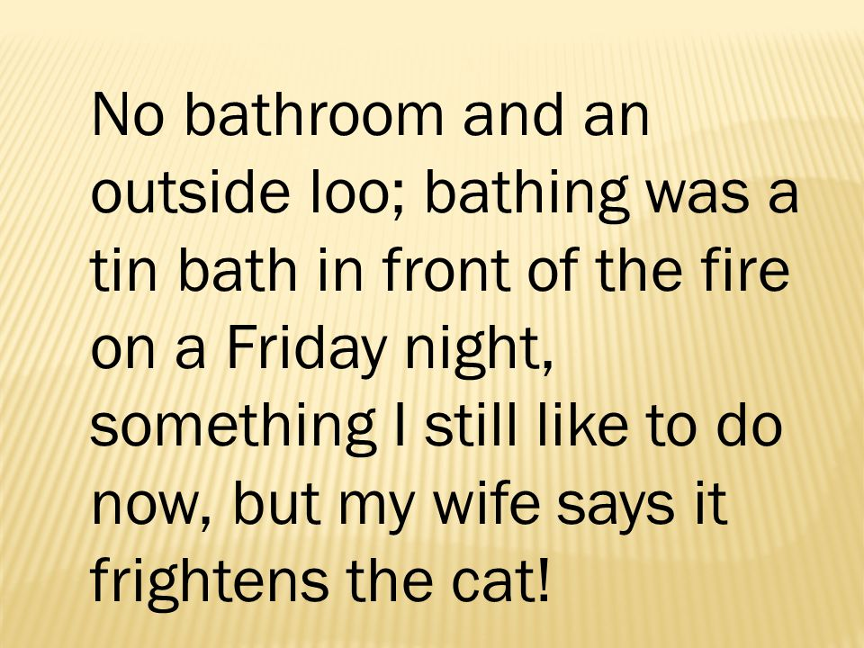 No bathroom and an outside loo; bathing was a tin bath in front of the fire on a Friday night, something I still like to do now, but my wife says it frightens the cat!