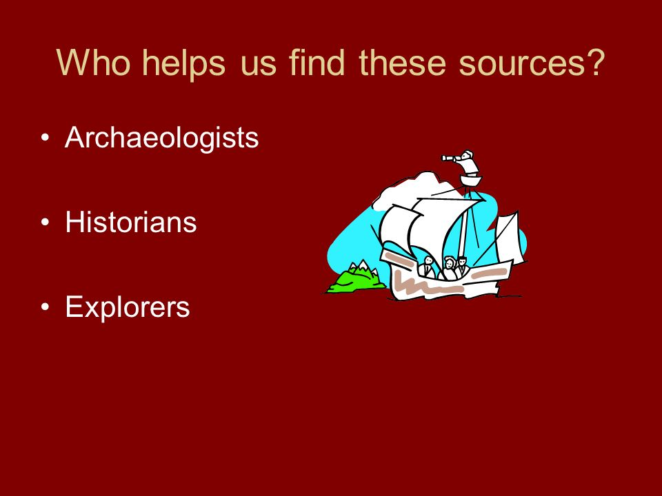 Who helps us find these sources Archaeologists Historians Explorers