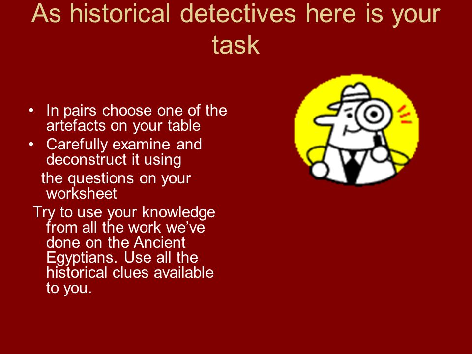 As historical detectives here is your task In pairs choose one of the artefacts on your table Carefully examine and deconstruct it using the questions on your worksheet Try to use your knowledge from all the work weve done on the Ancient Egyptians.